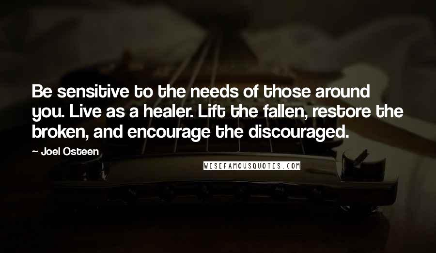 Joel Osteen quotes: Be sensitive to the needs of those around you. Live as a healer. Lift the fallen, restore the broken, and encourage the discouraged.