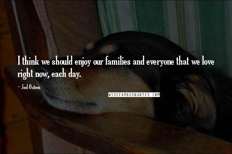 Joel Osteen quotes: I think we should enjoy our families and everyone that we love right now, each day.