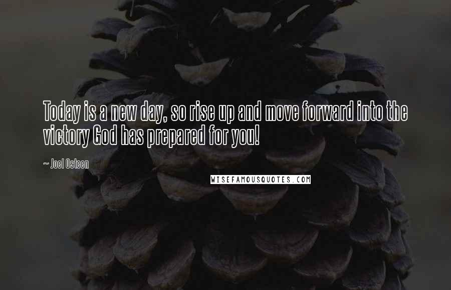 Joel Osteen quotes: Today is a new day, so rise up and move forward into the victory God has prepared for you!