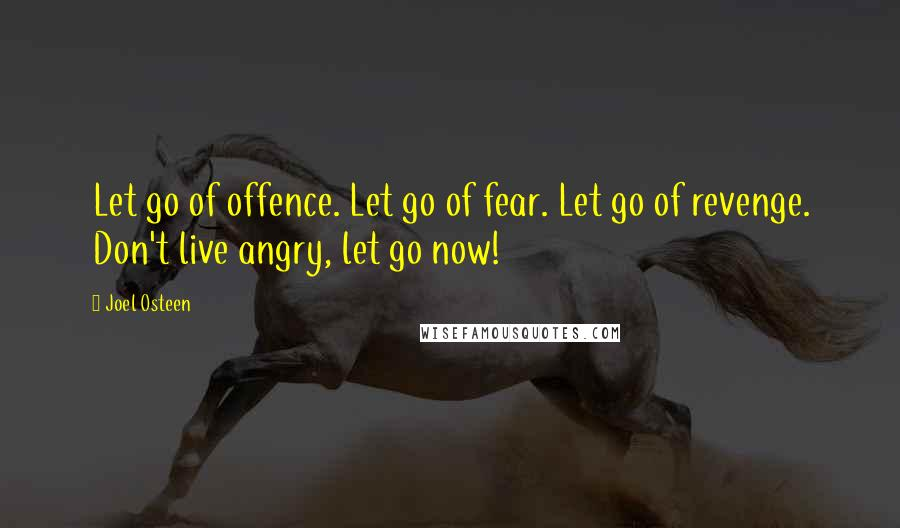 Joel Osteen quotes: Let go of offence. Let go of fear. Let go of revenge. Don't live angry, let go now!