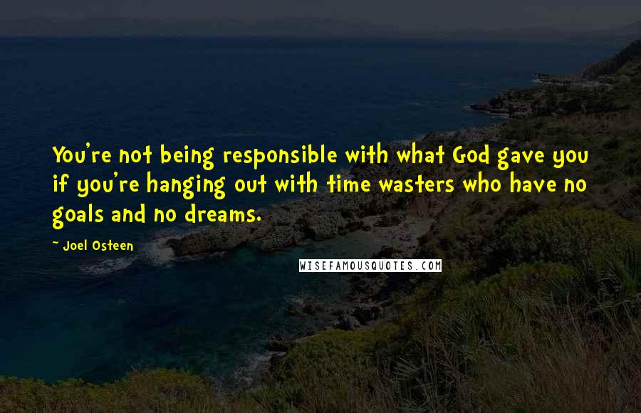 Joel Osteen quotes: You're not being responsible with what God gave you if you're hanging out with time wasters who have no goals and no dreams.
