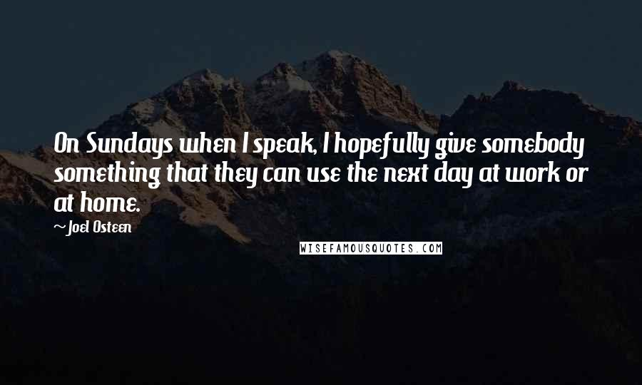 Joel Osteen quotes: On Sundays when I speak, I hopefully give somebody something that they can use the next day at work or at home.