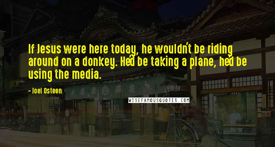 Joel Osteen quotes: If Jesus were here today, he wouldn't be riding around on a donkey. He'd be taking a plane, he'd be using the media.