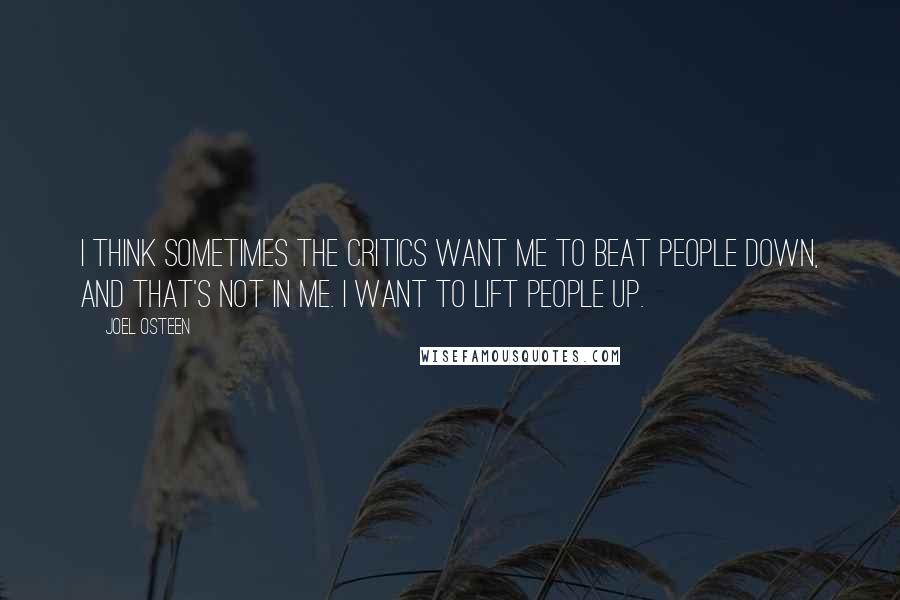 Joel Osteen quotes: I think sometimes the critics want me to beat people down, and that's not in me. I want to lift people up.