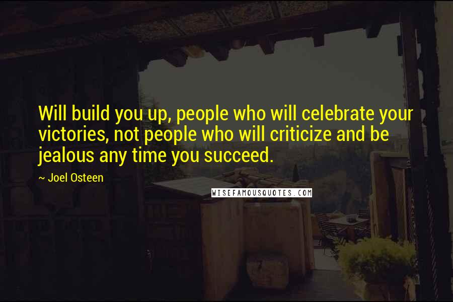 Joel Osteen quotes: Will build you up, people who will celebrate your victories, not people who will criticize and be jealous any time you succeed.