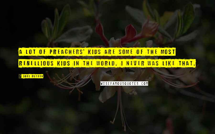 Joel Osteen quotes: A lot of preachers' kids are some of the most rebellious kids in the world. I never was like that.