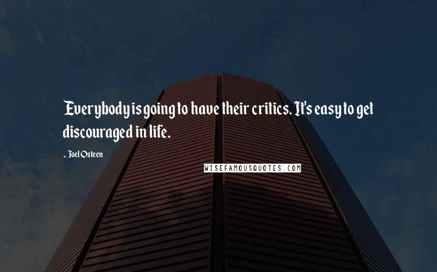 Joel Osteen quotes: Everybody is going to have their critics. It's easy to get discouraged in life.