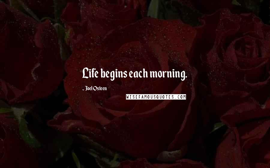 Joel Osteen quotes: Life begins each morning.