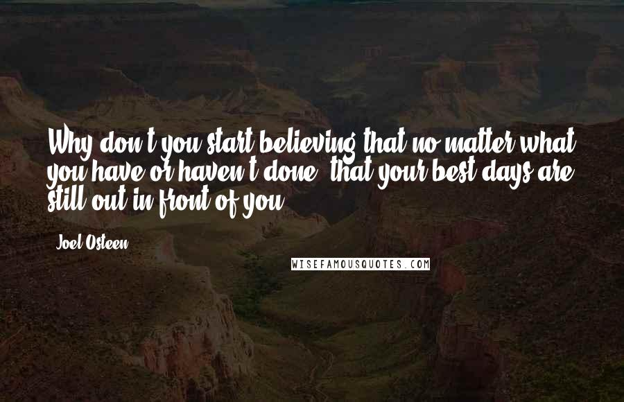 Joel Osteen quotes: Why don't you start believing that no matter what you have or haven't done, that your best days are still out in front of you.
