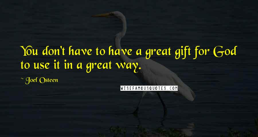 Joel Osteen quotes: You don't have to have a great gift for God to use it in a great way.