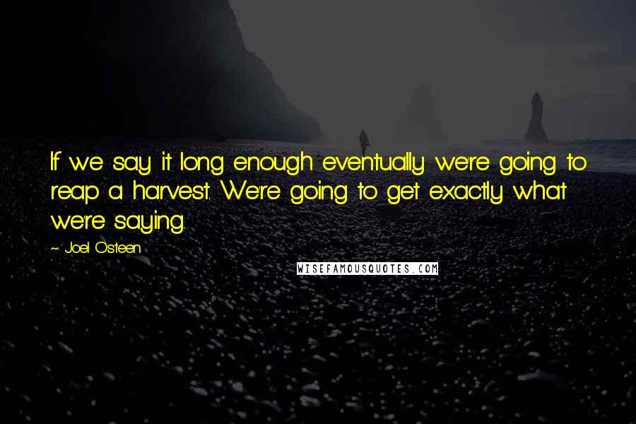 Joel Osteen quotes: If we say it long enough eventually we're going to reap a harvest. We're going to get exactly what we're saying.