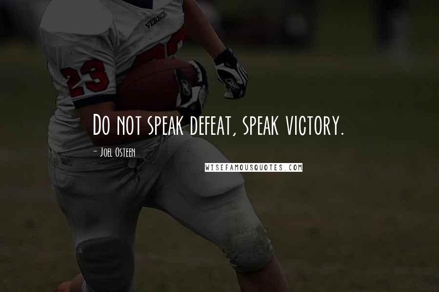 Joel Osteen quotes: Do not speak defeat, speak victory.