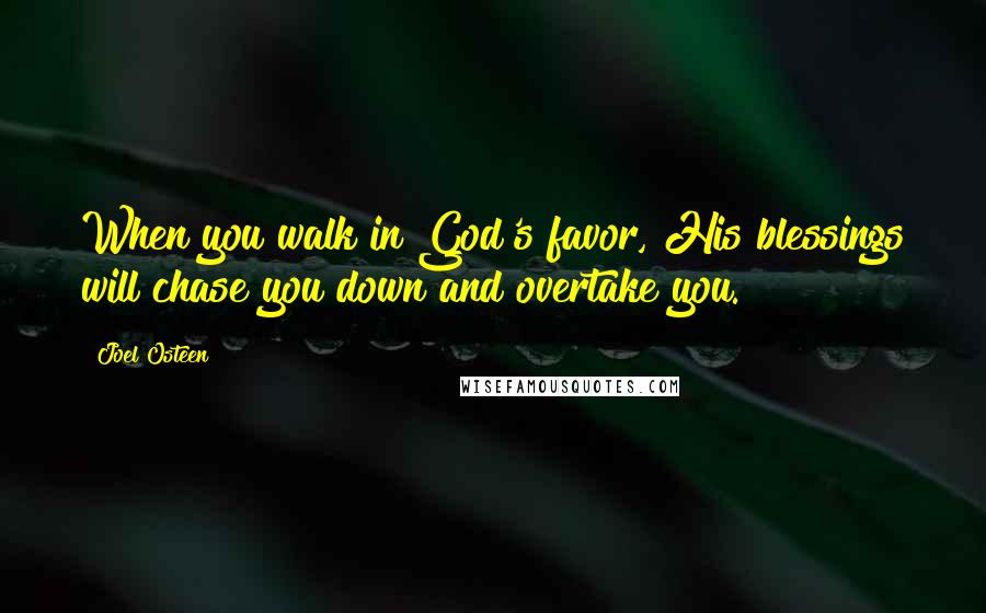 Joel Osteen quotes: When you walk in God's favor, His blessings will chase you down and overtake you.