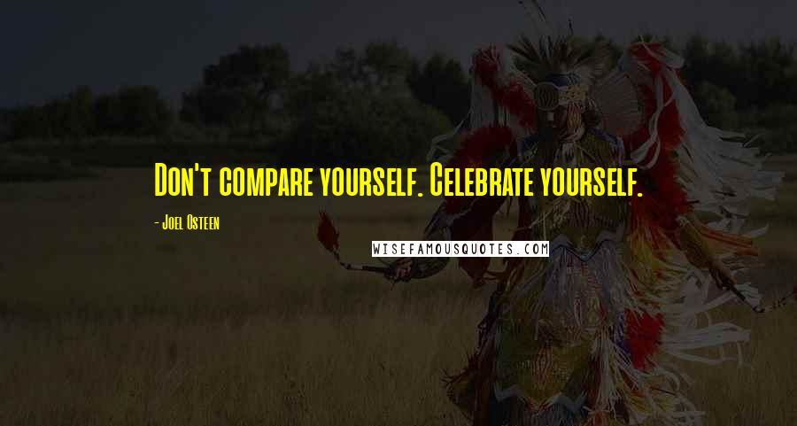 Joel Osteen quotes: Don't compare yourself. Celebrate yourself.