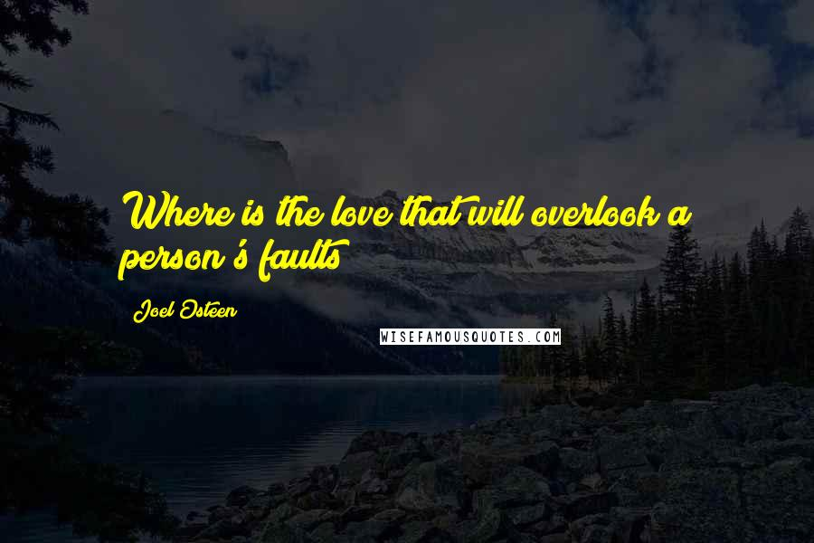 Joel Osteen quotes: Where is the love that will overlook a person's faults?