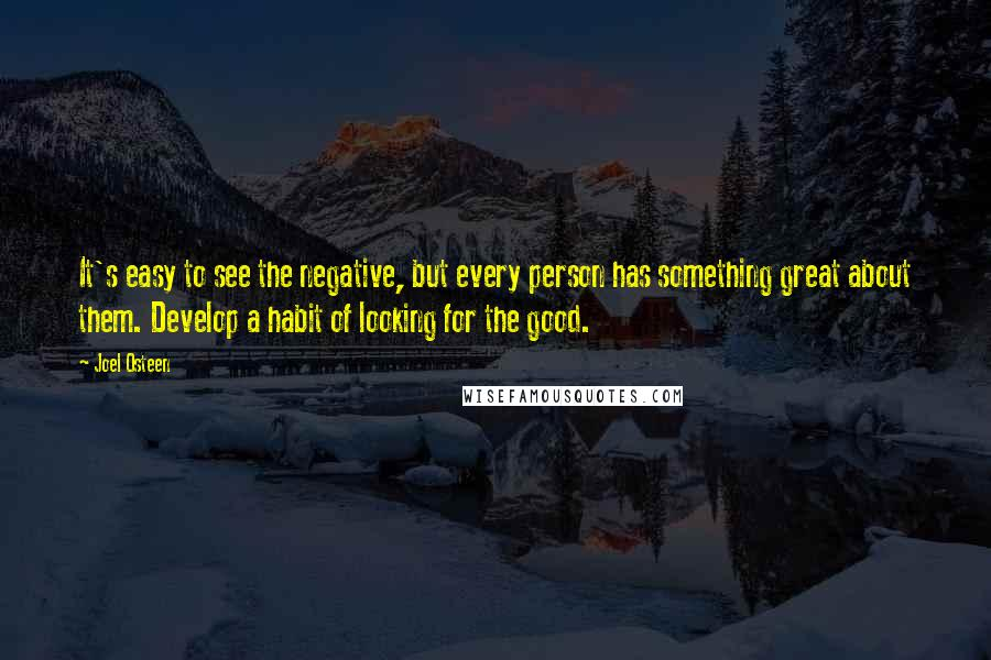 Joel Osteen quotes: It's easy to see the negative, but every person has something great about them. Develop a habit of looking for the good.