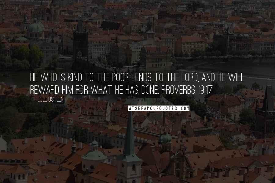 Joel Osteen quotes: He who is kind to the poor lends to the LORD, and he will reward him for what he has done. PROVERBS 19:17