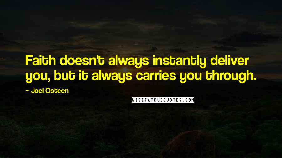 Joel Osteen quotes: Faith doesn't always instantly deliver you, but it always carries you through.