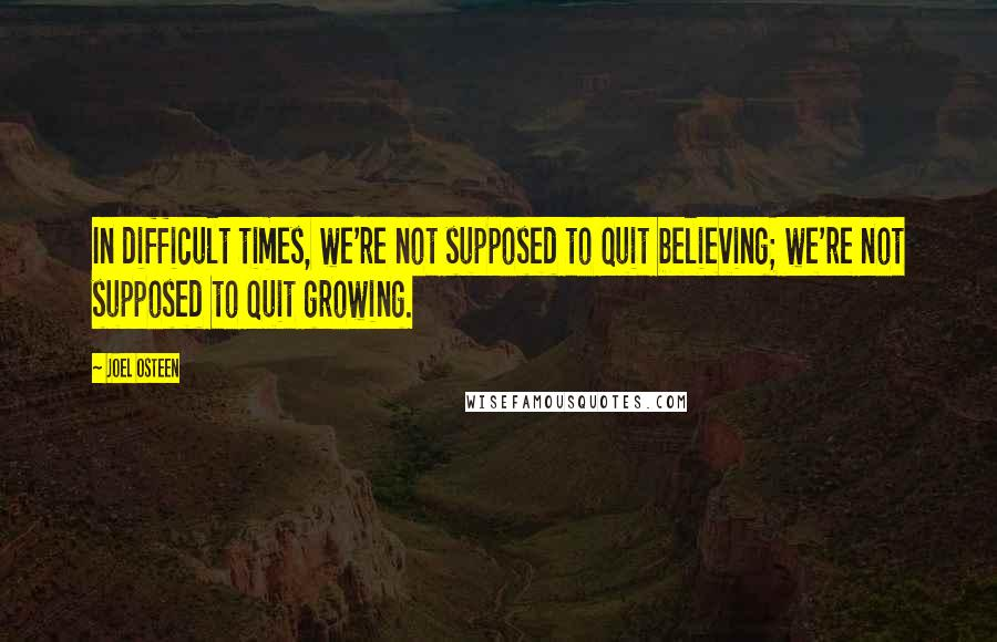 Joel Osteen quotes: In difficult times, we're not supposed to quit believing; we're not supposed to quit growing.
