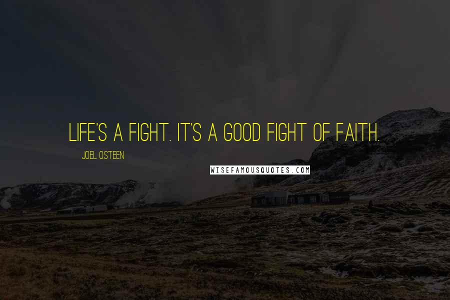 Joel Osteen quotes: Life's a fight. It's a good fight of faith.
