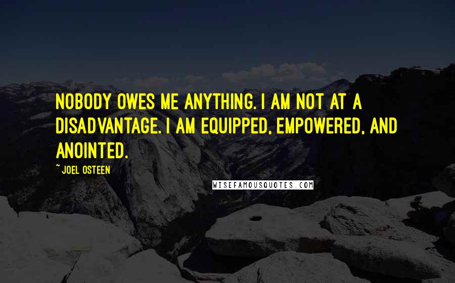 Joel Osteen quotes: Nobody owes me anything. I am not at a disadvantage. I am equipped, empowered, and anointed.