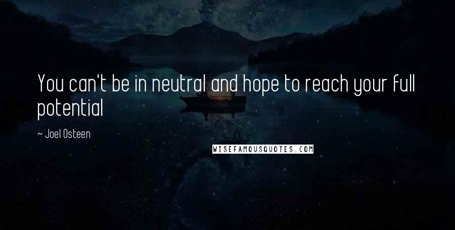 Joel Osteen quotes: You can't be in neutral and hope to reach your full potential