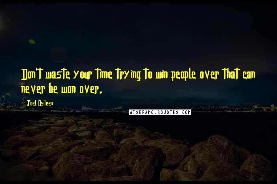 Joel Osteen quotes: Don't waste your time trying to win people over that can never be won over.