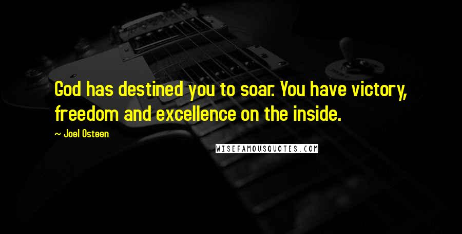 Joel Osteen quotes: God has destined you to soar. You have victory, freedom and excellence on the inside.