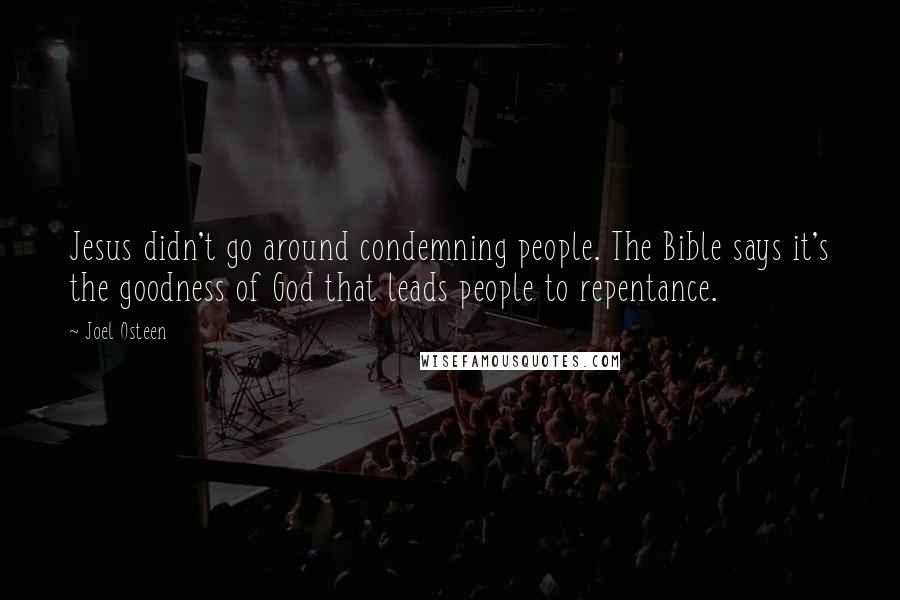 Joel Osteen quotes: Jesus didn't go around condemning people. The Bible says it's the goodness of God that leads people to repentance.