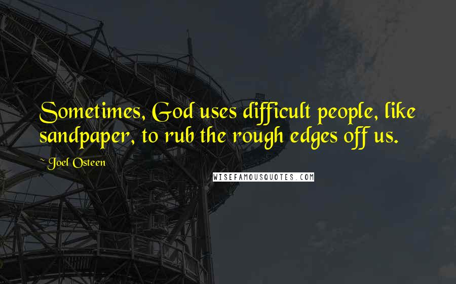 Joel Osteen quotes: Sometimes, God uses difficult people, like sandpaper, to rub the rough edges off us.