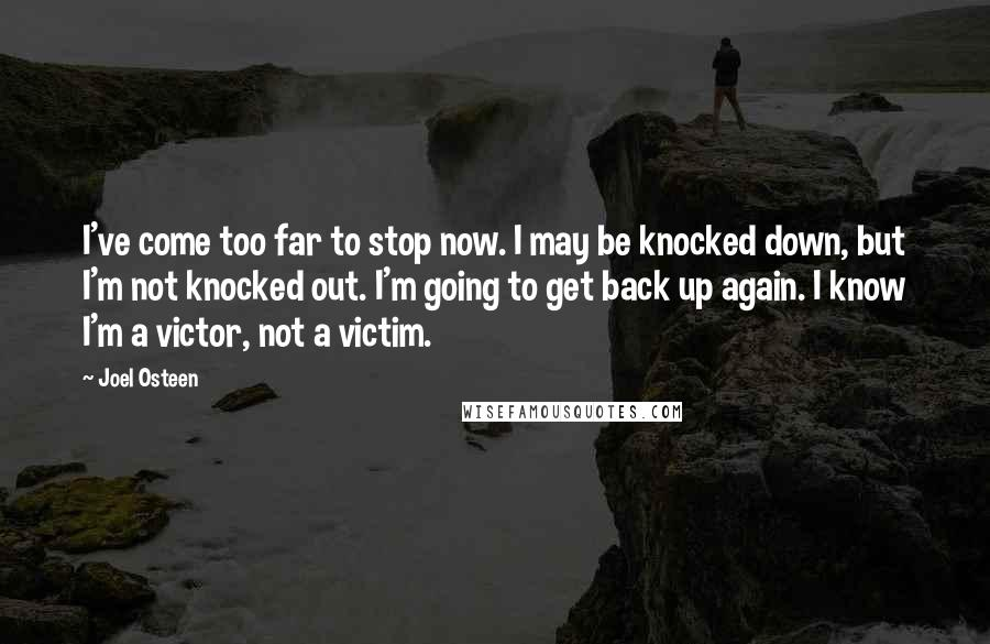 Joel Osteen quotes: I've come too far to stop now. I may be knocked down, but I'm not knocked out. I'm going to get back up again. I know I'm a victor, not