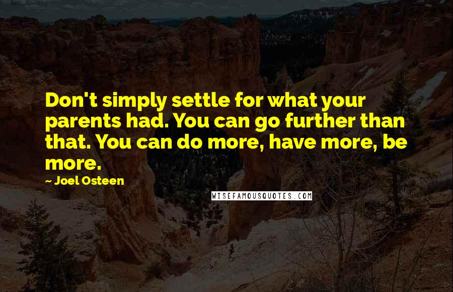 Joel Osteen quotes: Don't simply settle for what your parents had. You can go further than that. You can do more, have more, be more.