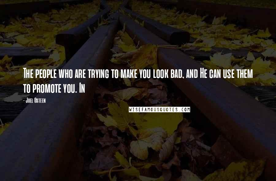 Joel Osteen quotes: The people who are trying to make you look bad, and He can use them to promote you. In