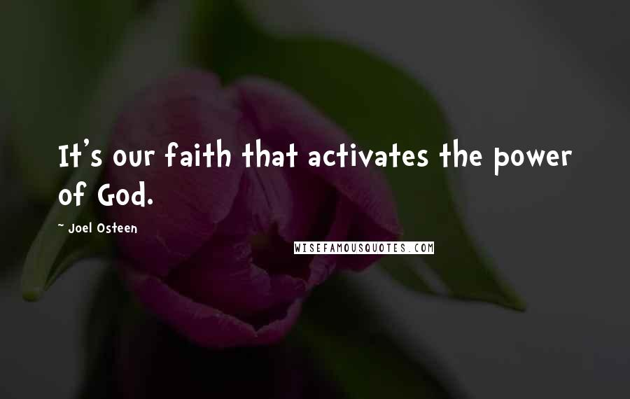 Joel Osteen quotes: It's our faith that activates the power of God.