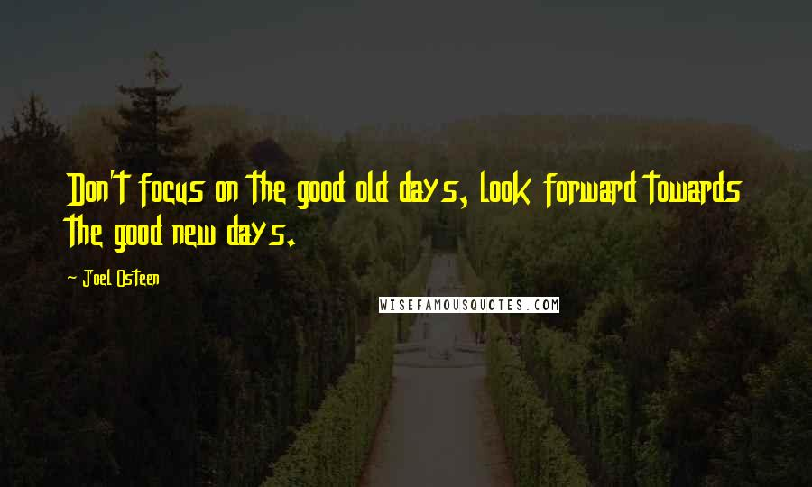 Joel Osteen quotes: Don't focus on the good old days, look forward towards the good new days.