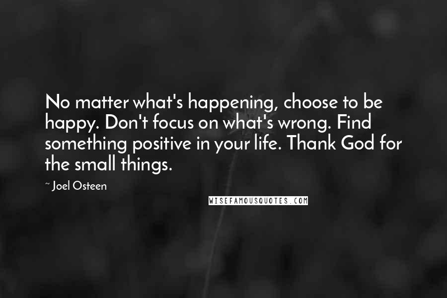 Joel Osteen quotes: No matter what's happening, choose to be happy. Don't focus on what's wrong. Find something positive in your life. Thank God for the small things.