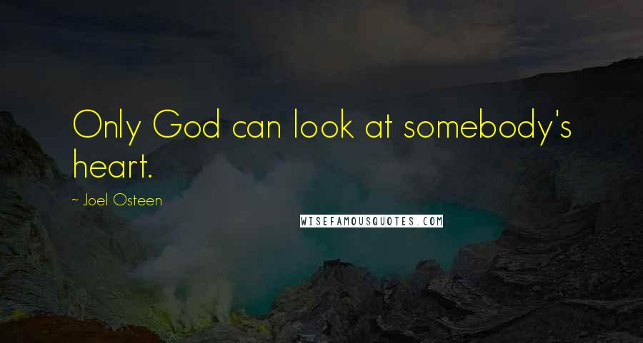Joel Osteen quotes: Only God can look at somebody's heart.