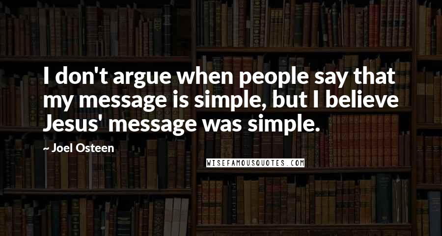 Joel Osteen quotes: I don't argue when people say that my message is simple, but I believe Jesus' message was simple.