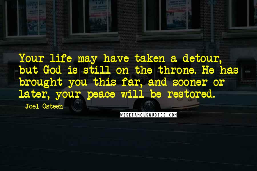 Joel Osteen quotes: Your life may have taken a detour, but God is still on the throne. He has brought you this far, and sooner or later, your peace will be restored.