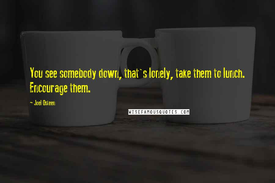 Joel Osteen quotes: You see somebody down, that's lonely, take them to lunch. Encourage them.