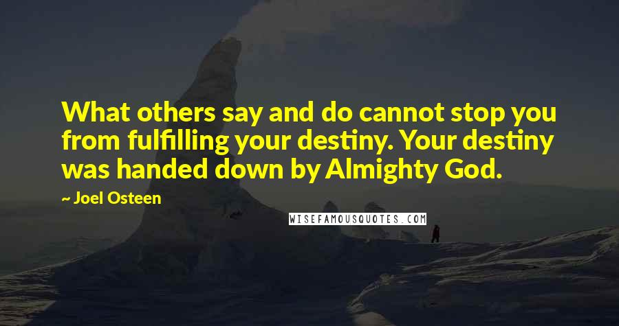Joel Osteen quotes: What others say and do cannot stop you from fulfilling your destiny. Your destiny was handed down by Almighty God.