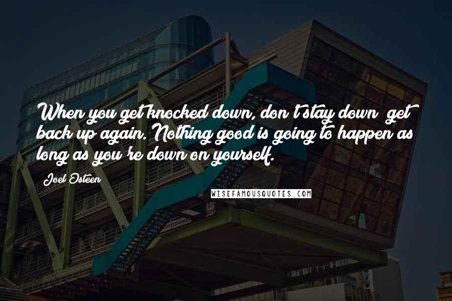 Joel Osteen quotes: When you get knocked down, don't stay down; get back up again. Nothing good is going to happen as long as you're down on yourself.