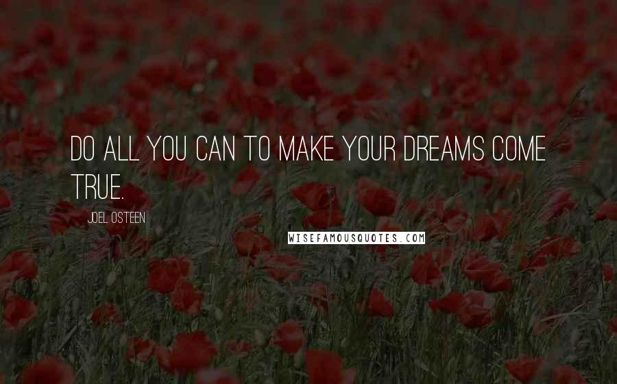 Joel Osteen quotes: Do all you can to make your dreams come true.