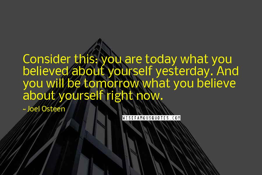Joel Osteen quotes: Consider this: you are today what you believed about yourself yesterday. And you will be tomorrow what you believe about yourself right now.