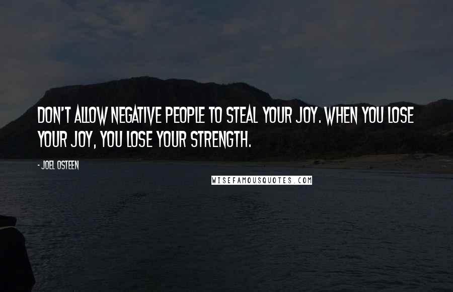 Joel Osteen quotes: Don't allow negative people to steal your joy. When you lose your joy, you lose your strength.