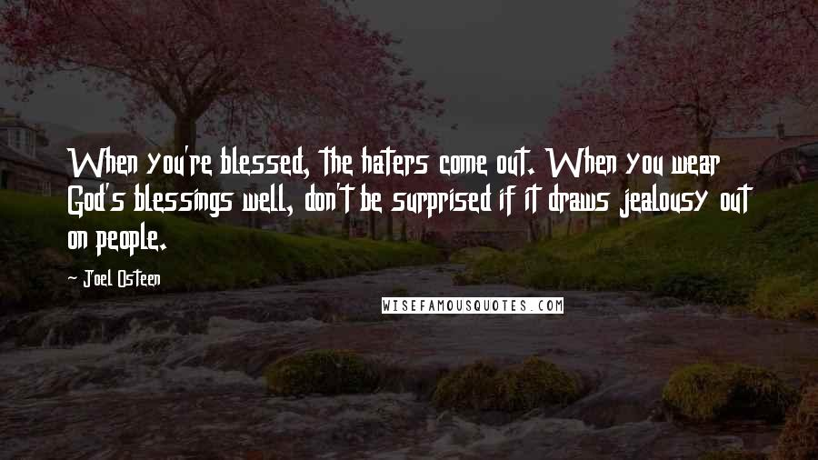 Joel Osteen quotes: When you're blessed, the haters come out. When you wear God's blessings well, don't be surprised if it draws jealousy out on people.