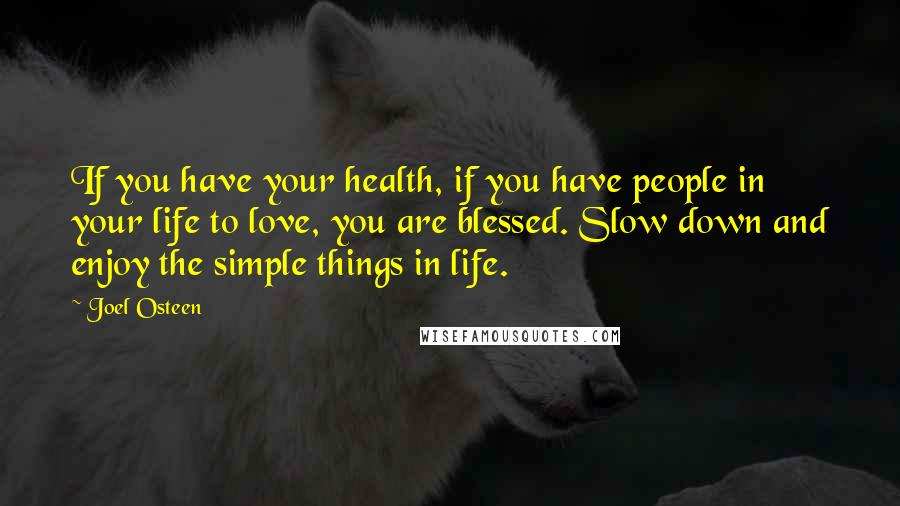 Joel Osteen quotes: If you have your health, if you have people in your life to love, you are blessed. Slow down and enjoy the simple things in life.