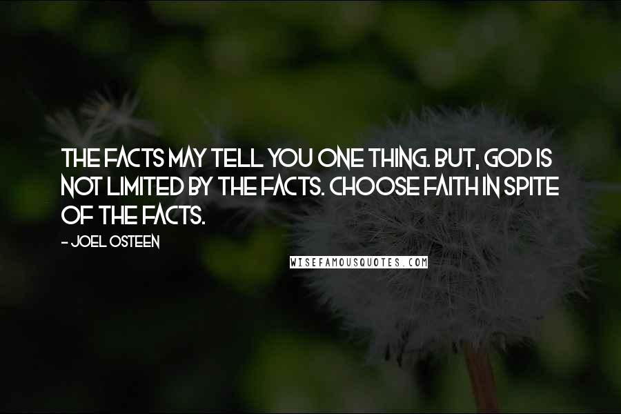 Joel Osteen quotes: The facts may tell you one thing. But, God is not limited by the facts. Choose faith in spite of the facts.
