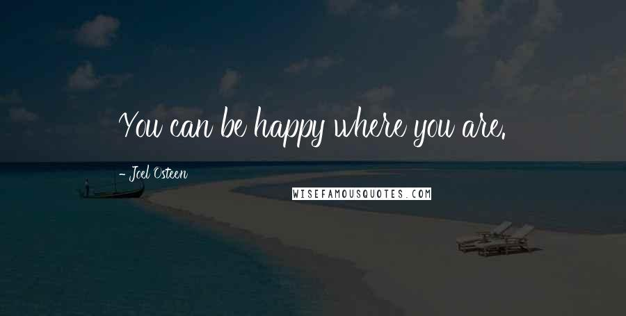 Joel Osteen quotes: You can be happy where you are.
