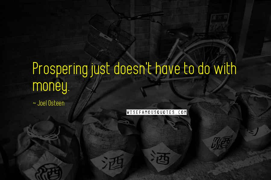 Joel Osteen quotes: Prospering just doesn't have to do with money.